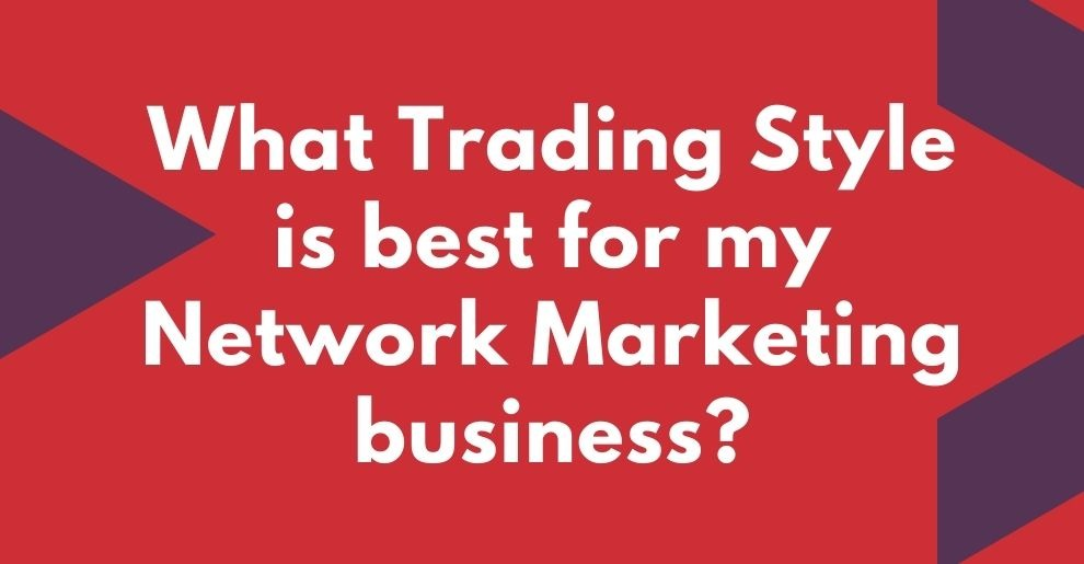 WHAT TRADING STYLE IS BEST FOR MY NETWORK MARKETING BUSINESS?